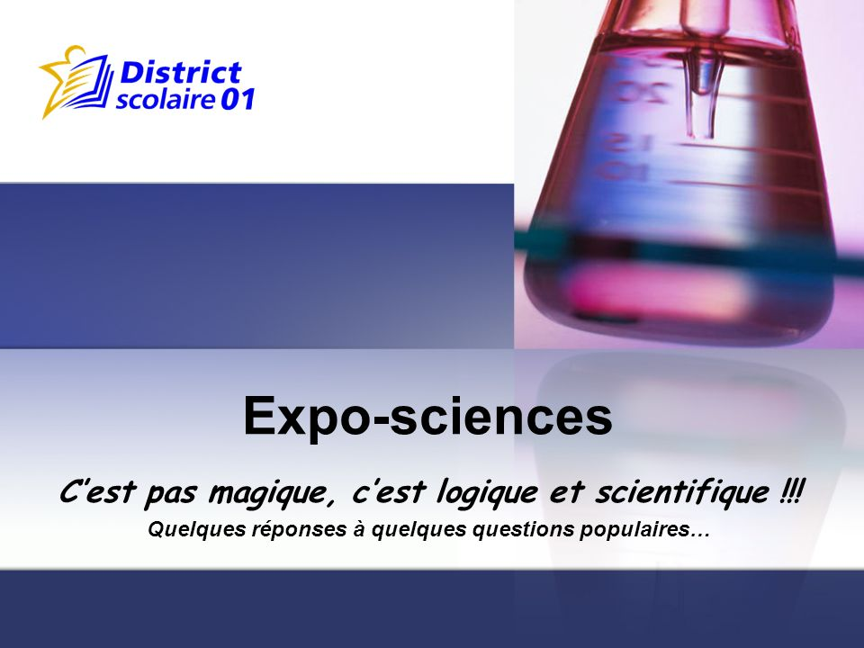 Expo-sciences Cest pas magique, cest logique et scientifique !!! Quelques réponses à quelques questions populaires…