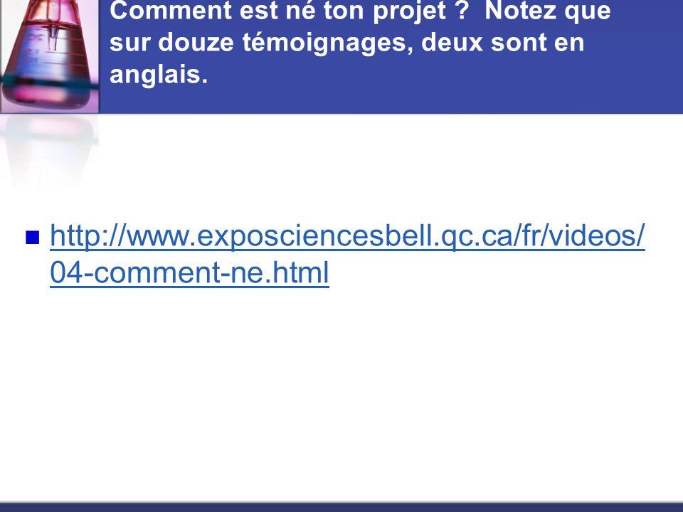 Comment est né ton projet ? Notez que sur douze témoignages, deux sont en anglais. http://www.exposciencesbell.qc.ca/fr/videos/ 04-comment-ne.html htt