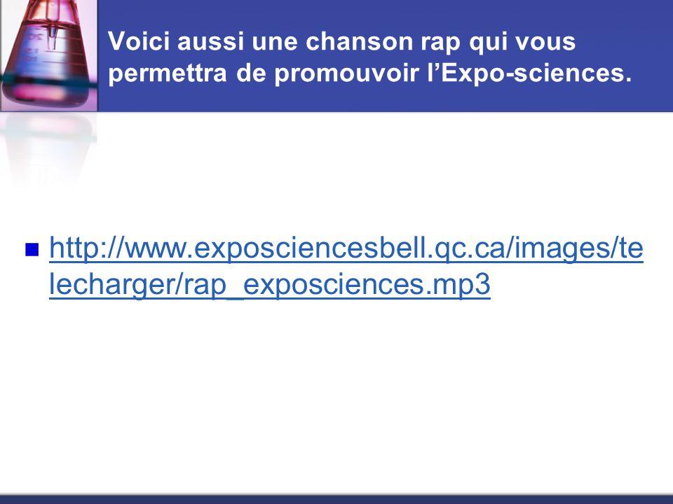 Voici aussi une chanson rap qui vous permettra de promouvoir lExpo-sciences. http://www.exposciencesbell.qc.ca/images/te lecharger/rap_exposciences.mp