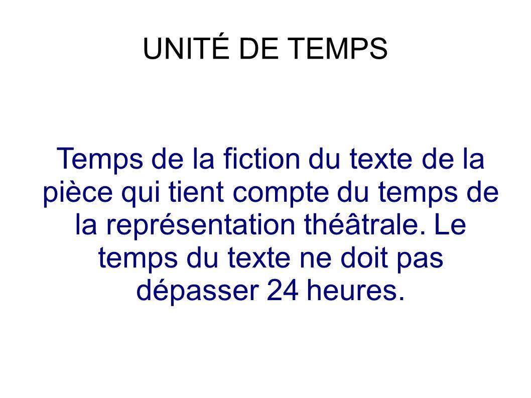 UNITÉ DE TEMPS Temps de la fiction du texte de la pièce qui tient compte du temps de la représentation théâtrale.
