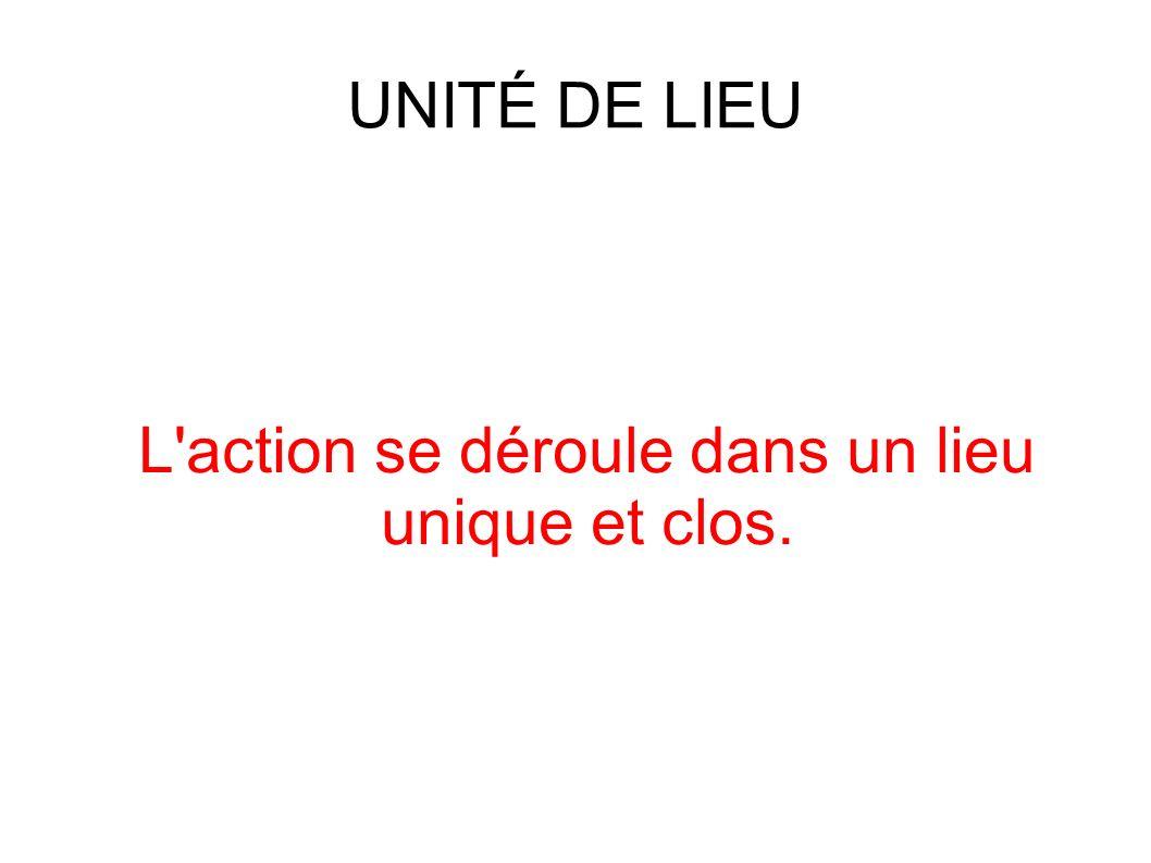 UNITÉ DE LIEU L action se déroule dans un lieu unique et clos.