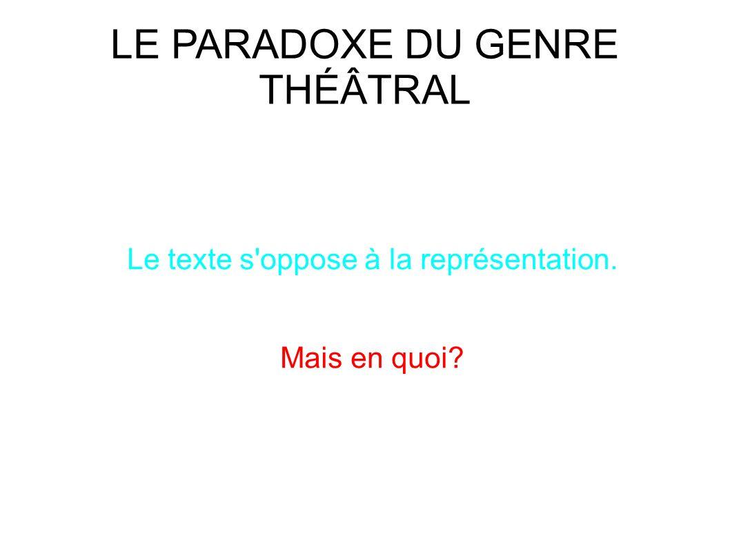 LE PARADOXE DU GENRE THÉÂTRAL Le texte s oppose à la représentation. Mais en quoi?