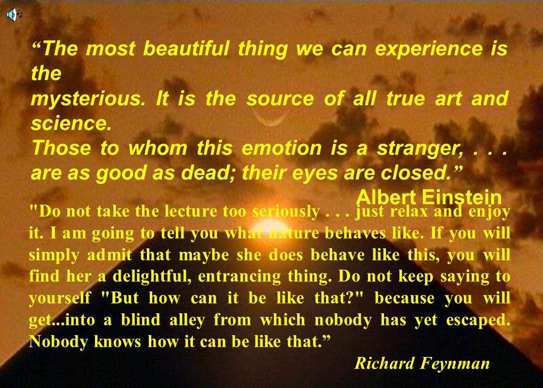 2 The most beautiful thing we can experience is the mysterious. It is the source of all true art and science. Those to whom this emotion is a stranger