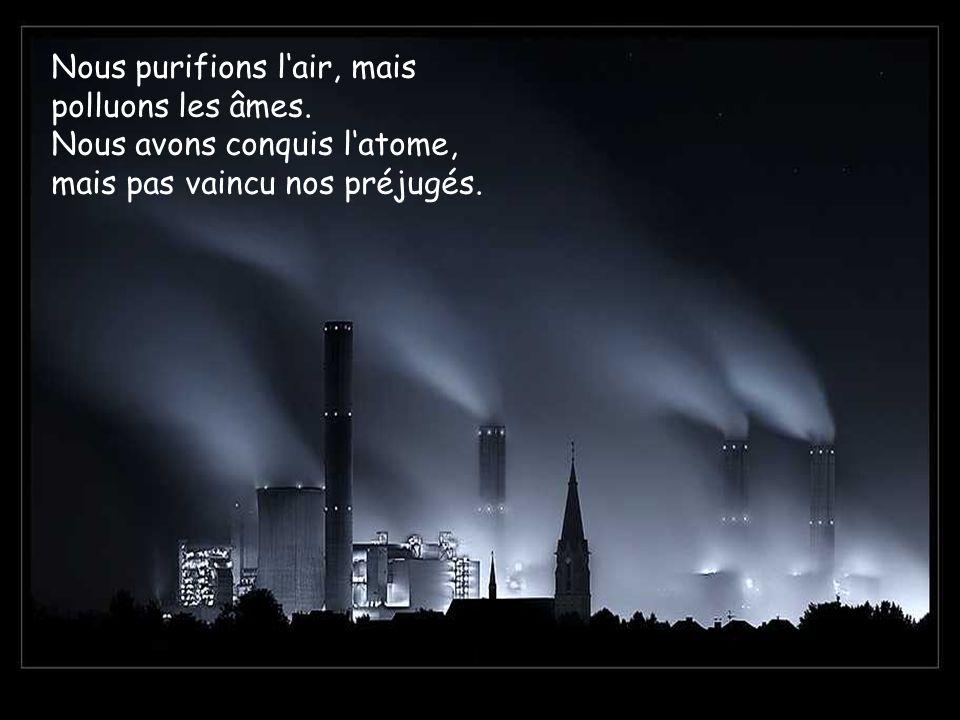 Nous purifions lair, mais polluons les âmes. Nous avons conquis latome, mais pas vaincu nos préjugés.