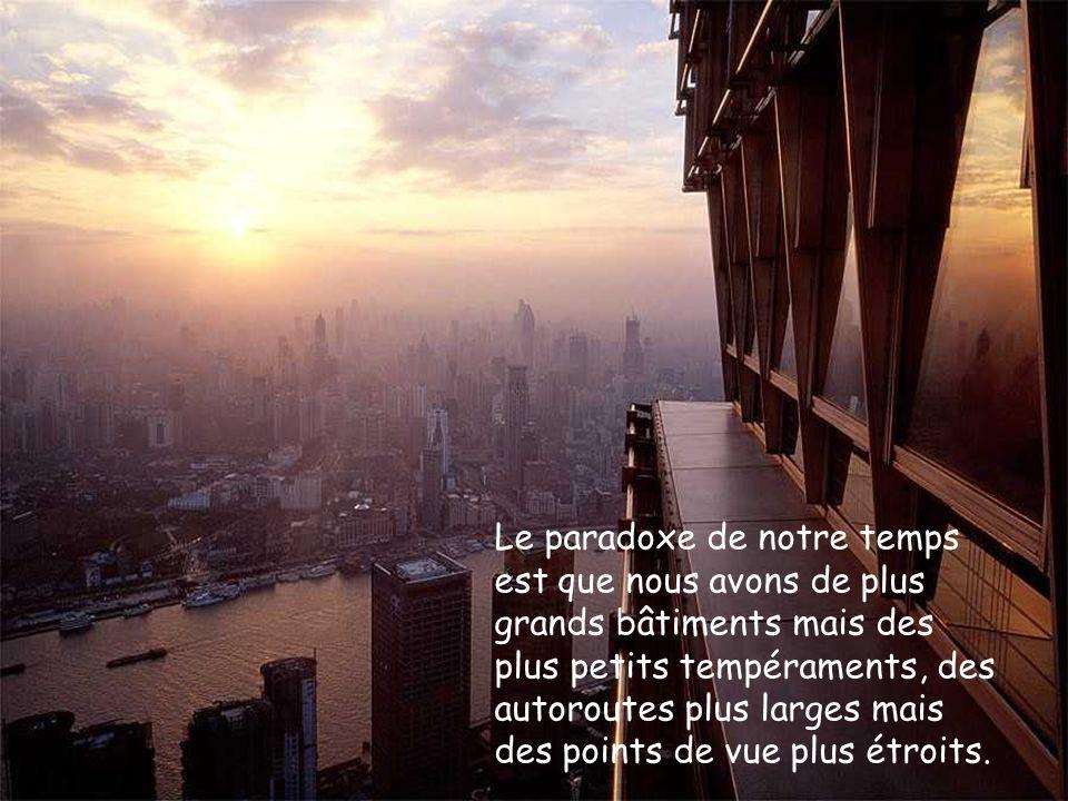 Le paradoxe de notre temps est que nous avons de plus grands bâtiments mais des plus petits tempéraments, des autoroutes plus larges mais des points d