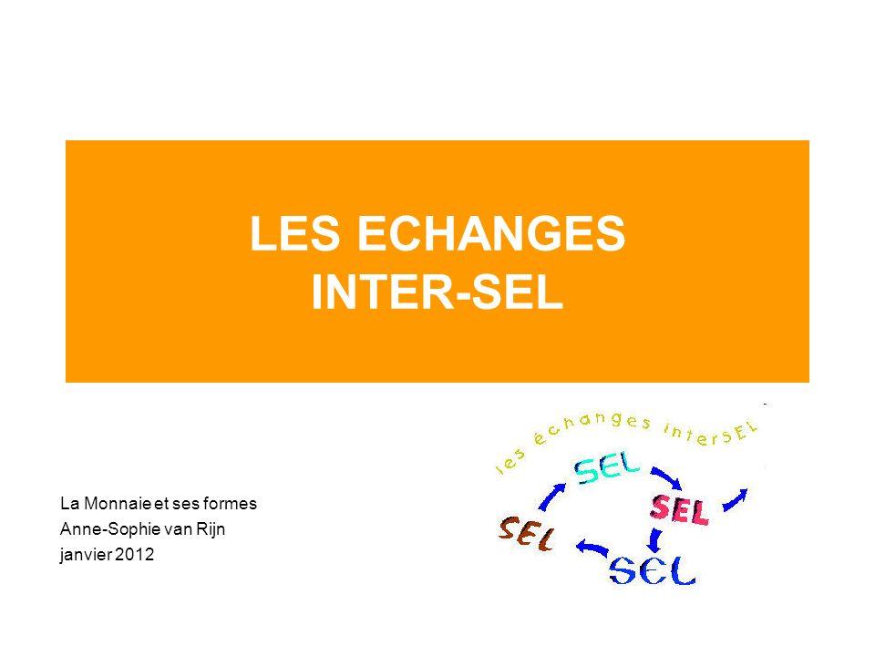 LES ECHANGES INTER-SEL La Monnaie et ses formes Anne-Sophie van Rijn janvier 2012