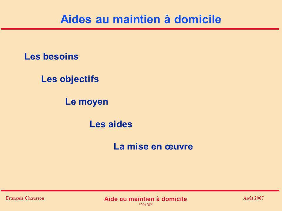 Août 2007 Aide au maintien à domicile copyright François Chausson Aides au maintien à domicile Les besoins Les objectifs Le moyen Les aides La mise en