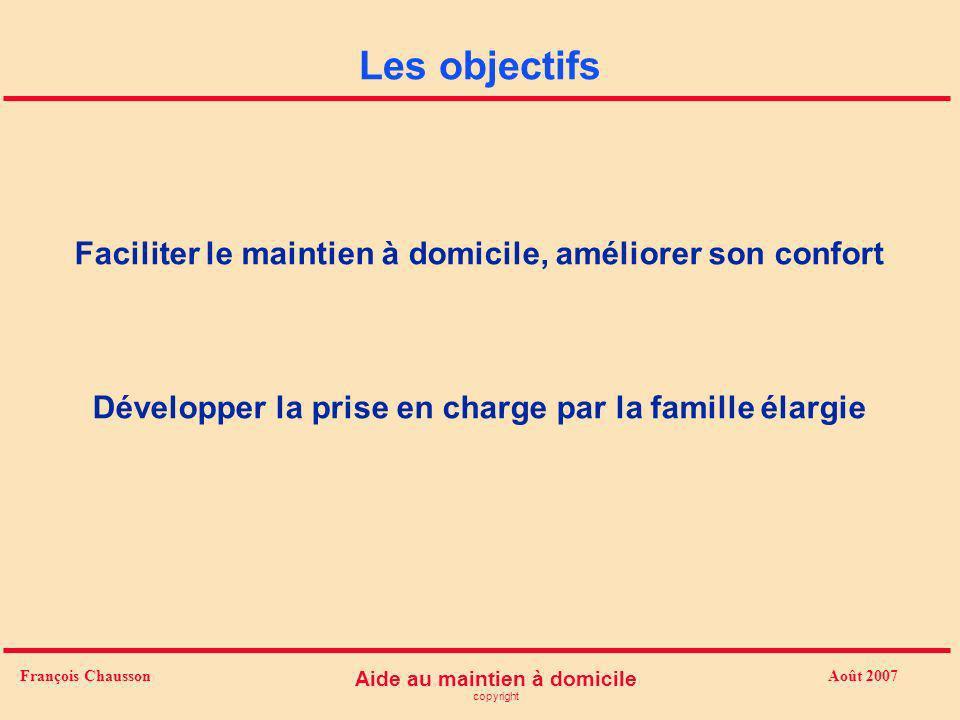Août 2007 Aide au maintien à domicile copyright François Chausson Les objectifs Faciliter le maintien à domicile, améliorer son confort Développer la