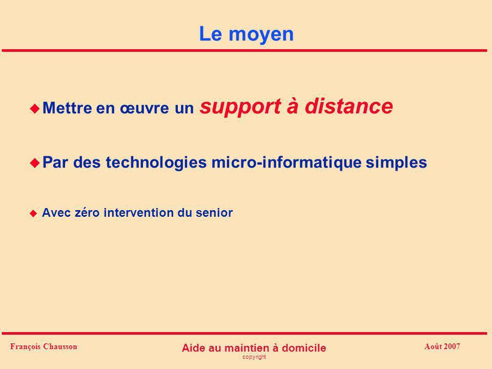 Août 2007 Aide au maintien à domicile copyright François Chausson Le moyen u Mettre en œuvre un support à distance u Par des technologies micro-inform