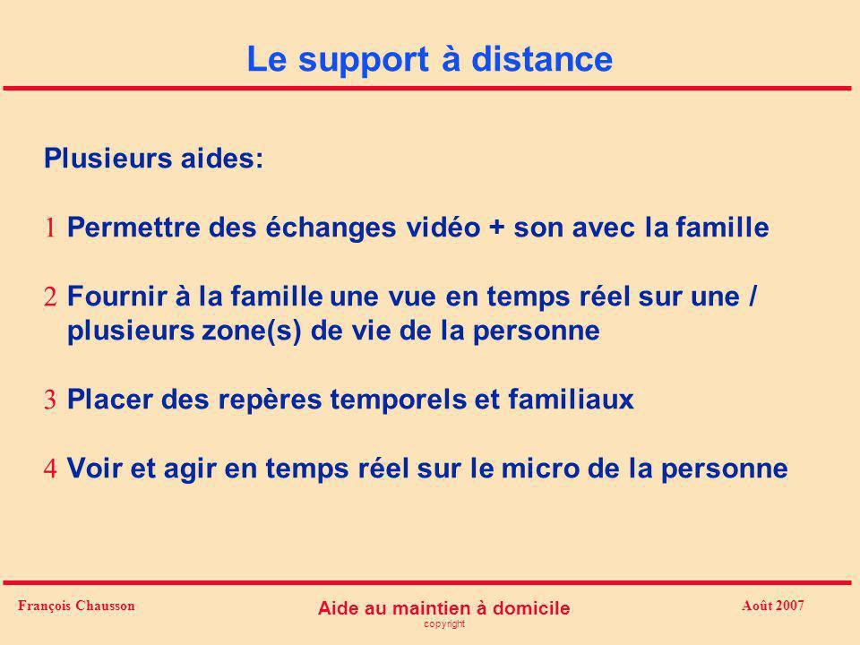 Août 2007 Aide au maintien à domicile copyright François Chausson Le support à distance Plusieurs aides: Permettre des échanges vidéo + son avec la fa