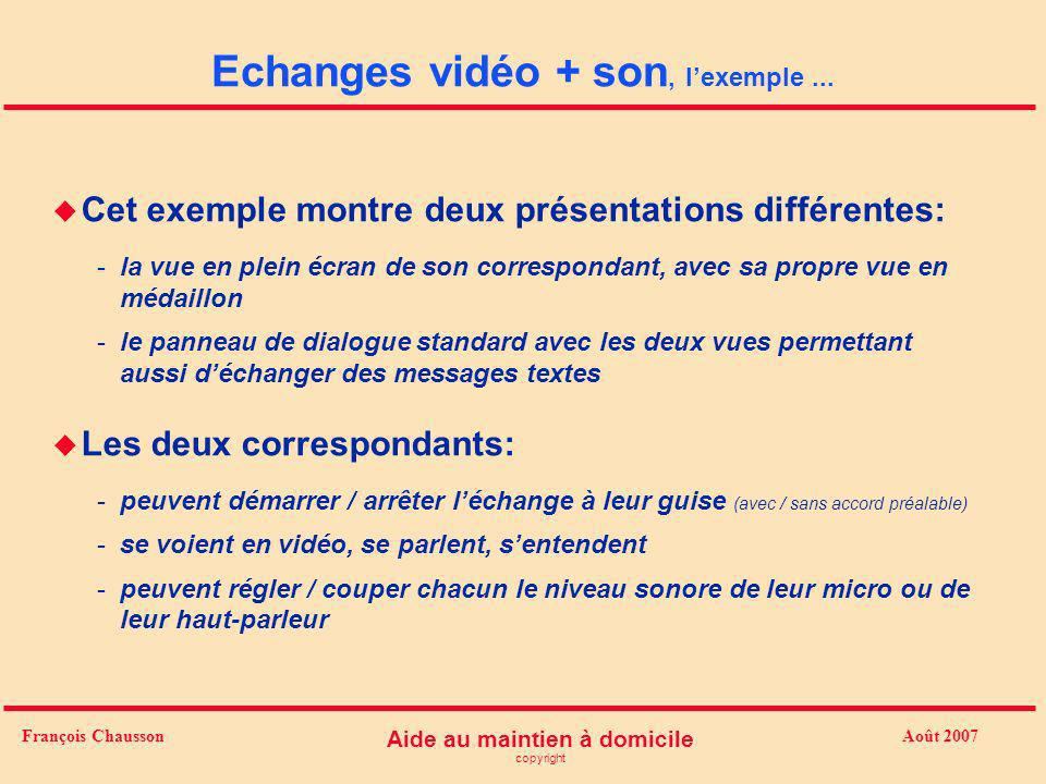 Août 2007 Aide au maintien à domicile copyright François Chausson Echanges vidéo + son u Au domicile de la personne est installé un micro ordinateur qui assure des échanges avec un / plusieurs aidant (s) autorisé (s) : pour l image et le son dans les 2 sens (chacun voit l autre, l entend, lui parle) en temps réel à l initiative de l un ou l autre (les « connectés » apparaissent) u A remarquer: -motivation visuelle -aucune intervention de la personne (*)
