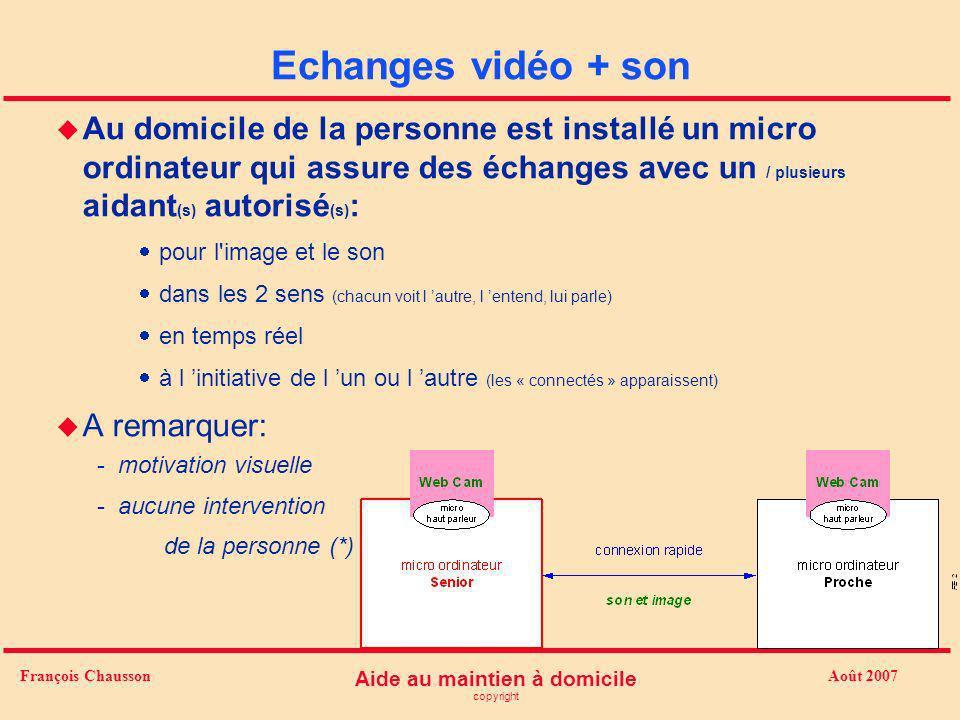 Août 2007 Aide au maintien à domicile copyright François Chausson Echanges vidéo + son u Au domicile de la personne est installé un micro ordinateur q
