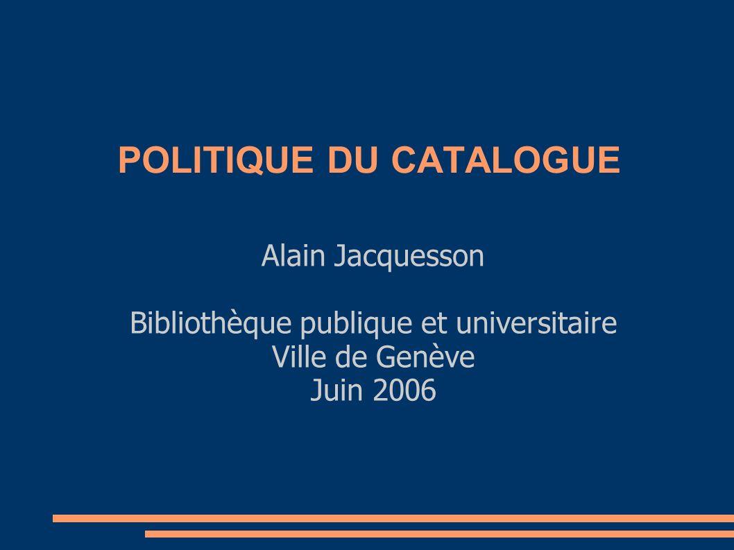 POLITIQUE DU CATALOGUE Alain Jacquesson Bibliothèque publique et universitaire Ville de Genève Juin 2006