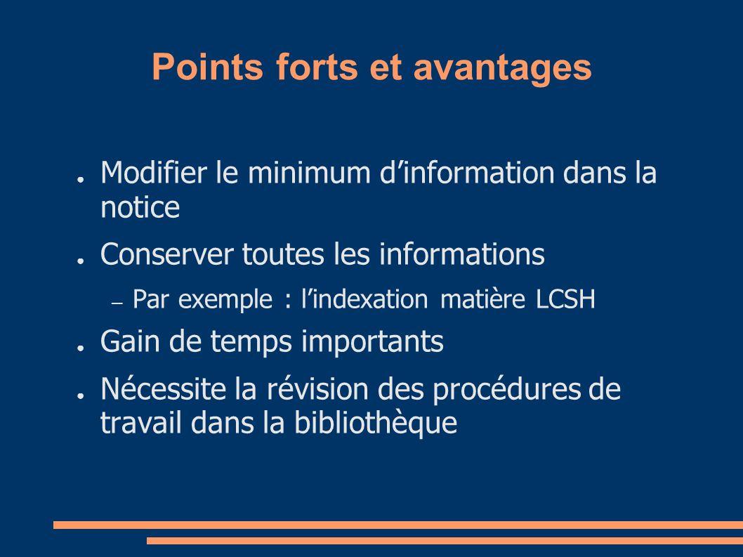 Points forts et avantages Modifier le minimum dinformation dans la notice Conserver toutes les informations – Par exemple : lindexation matière LCSH Gain de temps importants Nécessite la révision des procédures de travail dans la bibliothèque