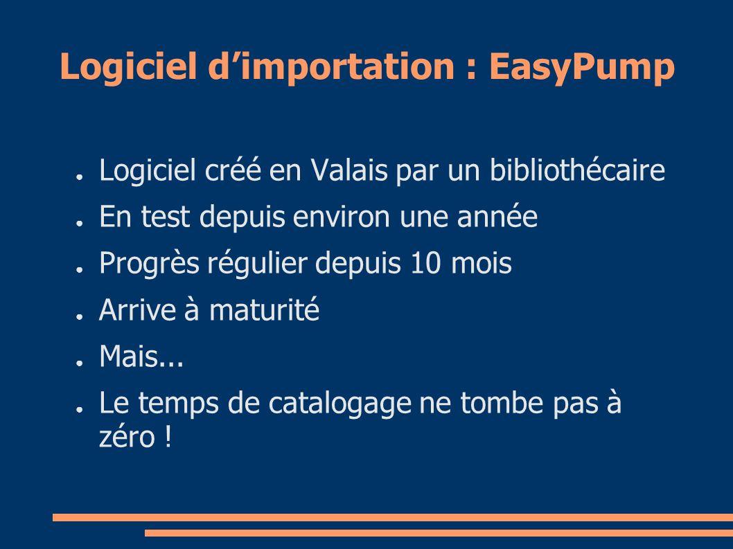 Logiciel dimportation : EasyPump Logiciel créé en Valais par un bibliothécaire En test depuis environ une année Progrès régulier depuis 10 mois Arrive à maturité Mais...