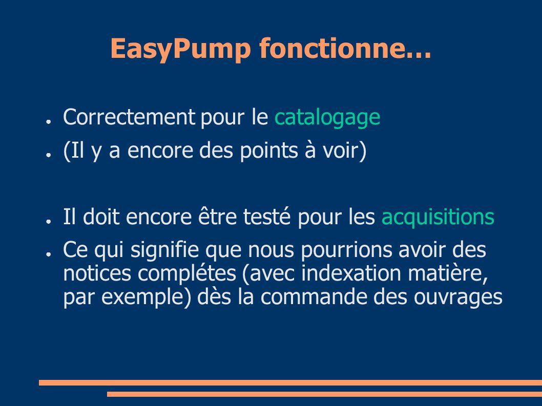 EasyPump fonctionne… Correctement pour le catalogage (Il y a encore des points à voir) Il doit encore être testé pour les acquisitions Ce qui signifie que nous pourrions avoir des notices complétes (avec indexation matière, par exemple) dès la commande des ouvrages