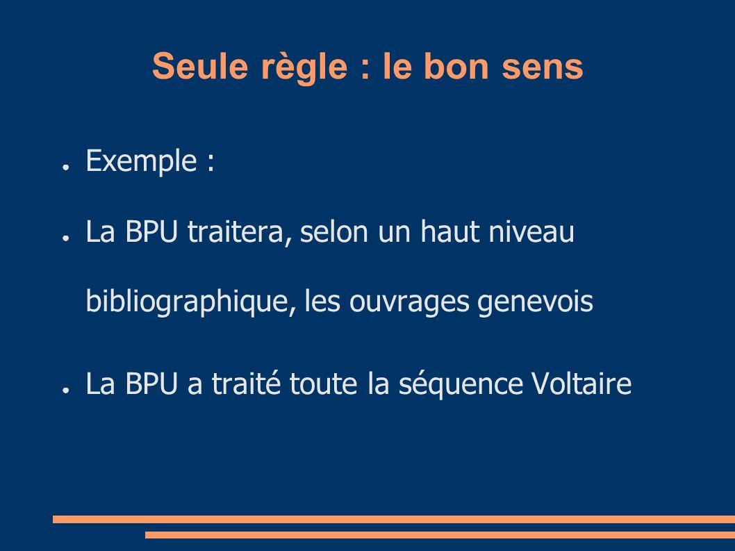 Seule règle : le bon sens Exemple : La BPU traitera, selon un haut niveau bibliographique, les ouvrages genevois La BPU a traité toute la séquence Voltaire
