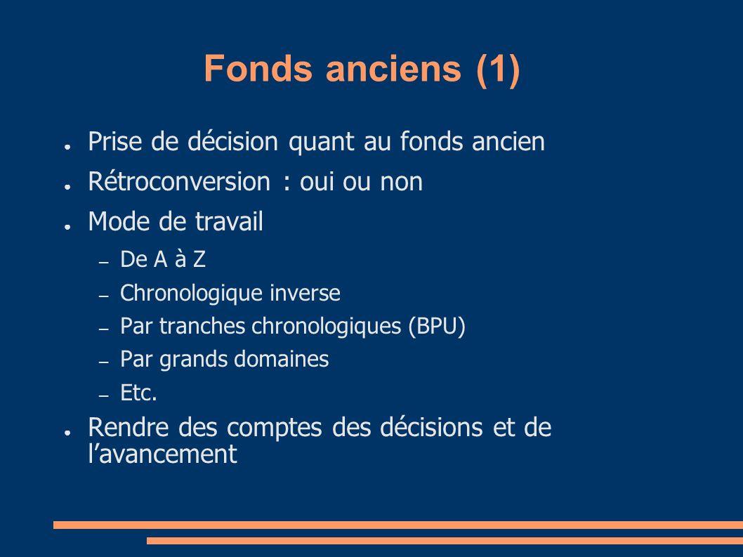 Fonds anciens (1) Prise de décision quant au fonds ancien Rétroconversion : oui ou non Mode de travail – De A à Z – Chronologique inverse – Par tranches chronologiques (BPU) – Par grands domaines – Etc.