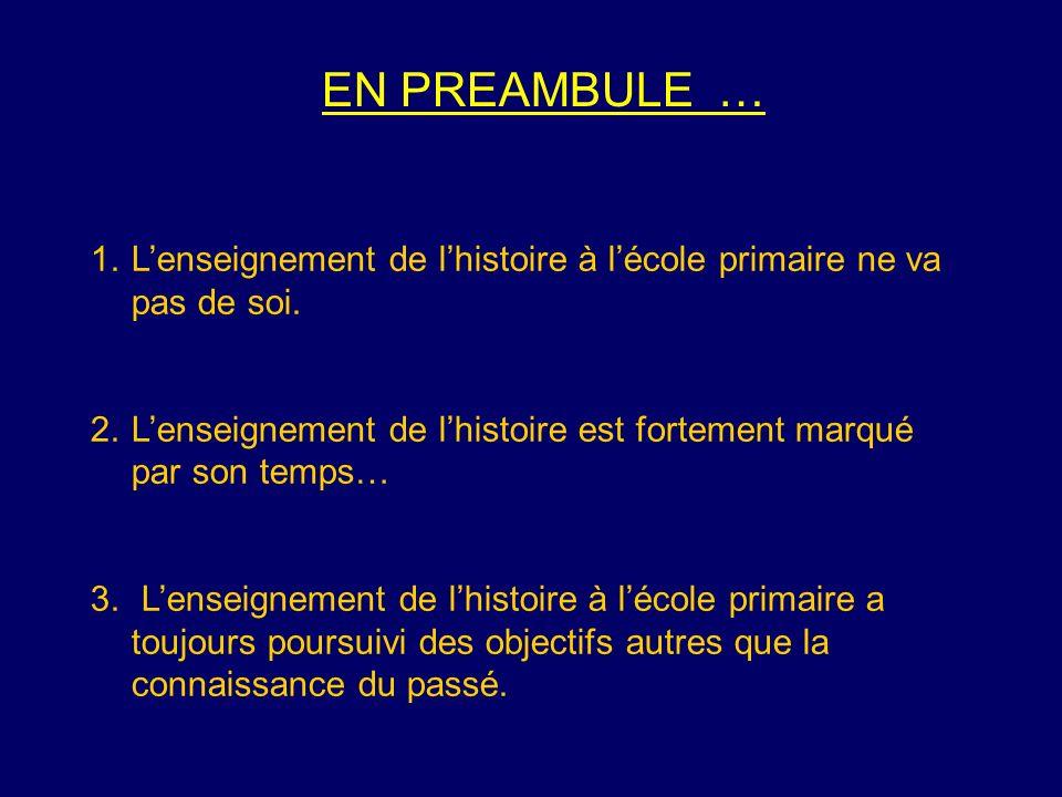 EN PREAMBULE … 1.Lenseignement de lhistoire à lécole primaire ne va pas de soi. 2.Lenseignement de lhistoire est fortement marqué par son temps… 3. Le