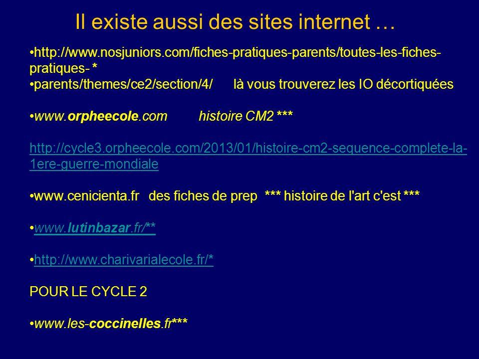 Il existe aussi des sites internet … http://www.nosjuniors.com/fiches-pratiques-parents/toutes-les-fiches- pratiques- * parents/themes/ce2/section/4/ là vous trouverez les IO décortiquées www.orpheecole.com histoire CM2 *** http://cycle3.orpheecole.com/2013/01/histoire-cm2-sequence-complete-la- 1ere-guerre-mondiale www.cenicienta.fr des fiches de prep *** histoire de l art c est *** www.lutinbazar.fr/**www.lutinbazar.fr/** http://www.charivarialecole.fr/*http://www.charivarialecole.fr/* POUR LE CYCLE 2 www.les-coccinelles.fr***
