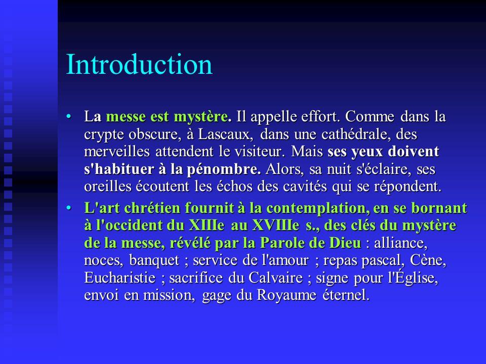 Introduction La messe est mystère. Il appelle effort. Comme dans la crypte obscure, à Lascaux, dans une cathédrale, des merveilles attendent le visite
