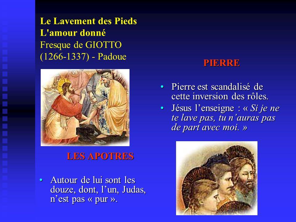 Le Lavement des Pieds L'amour donné Fresque de GIOTTO (1266-1337) - Padoue PIERRE Pierre est scandalisé de cette inversion des rôles. Jésus lenseigne