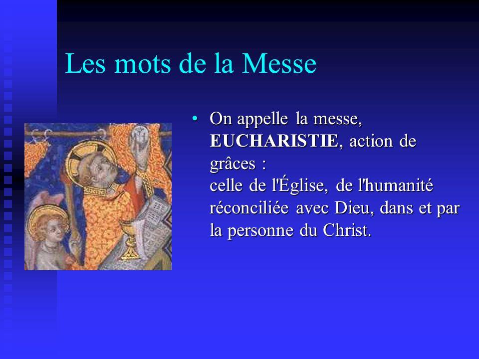 Les mots de la Messe On appelle la messe, EUCHARISTIE, action de grâces : celle de l'Église, de l'humanité réconciliée avec Dieu, dans et par la perso