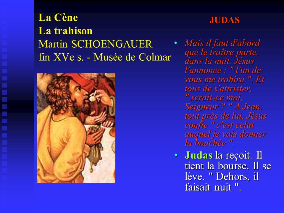 La Cène La trahison Martin SCHOENGAUER fin XVe s. - Musée de Colmar JUDAS Mais il faut d'abord que le traître parte, dans la nuit. Jésus l'annonce :
