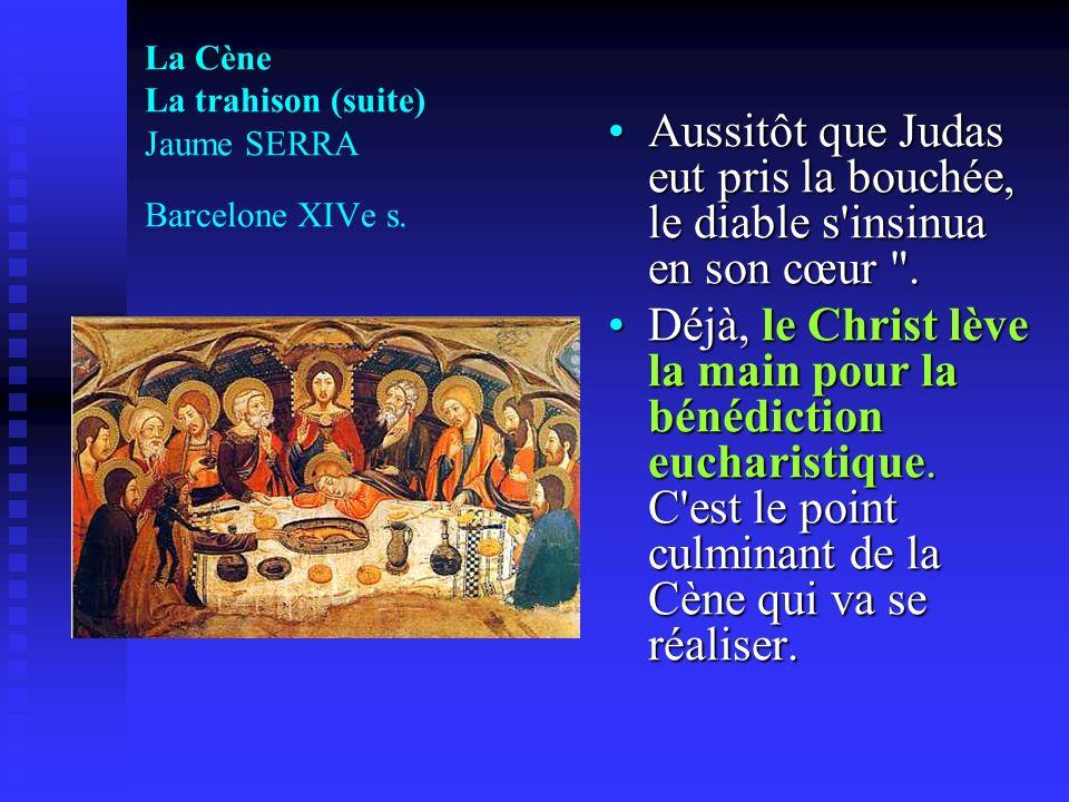 La Cène La trahison (suite) Jaume SERRA Barcelone XIVe s. Aussitôt que Judas eut pris la bouchée, le diable s'insinua en son cœur