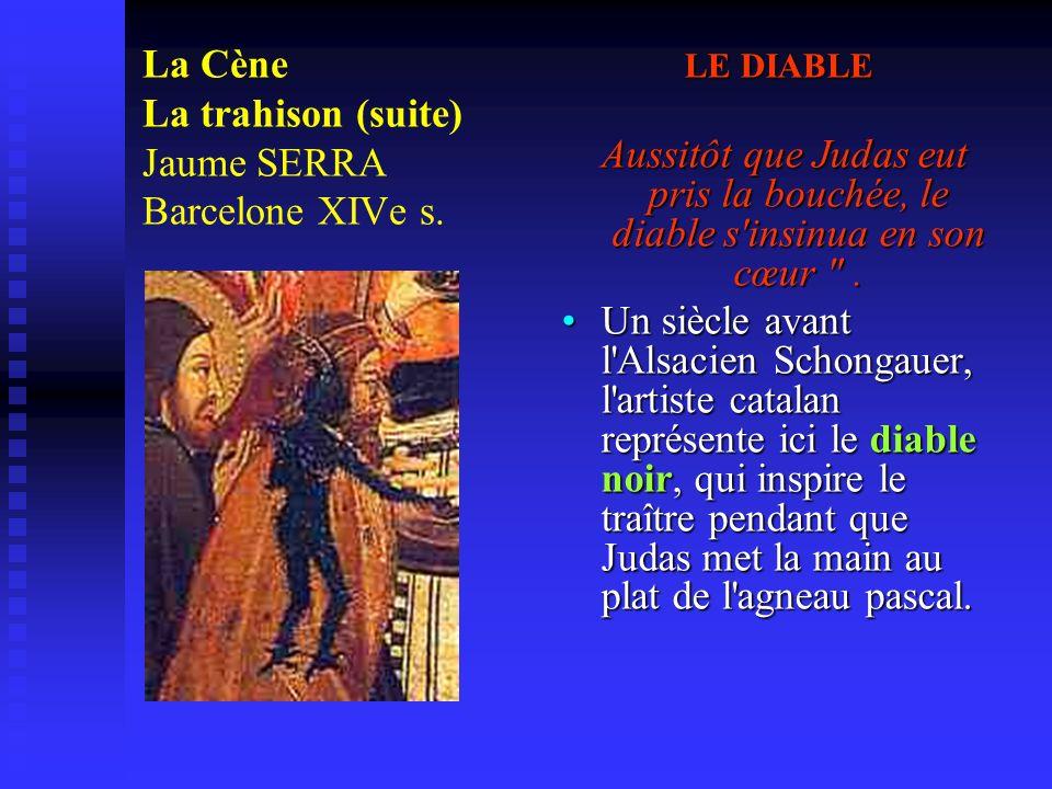 La Cène La trahison (suite) Jaume SERRA Barcelone XIVe s. LE DIABLE Aussitôt que Judas eut pris la bouchée, le diable s'insinua en son cœur