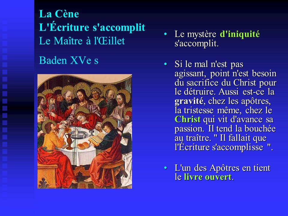 La Cène L'Écriture s'accomplit Le Maître à l'Œillet Baden XVe s Le mystère d'iniquité s'accomplit. Si le mal n'est pas agissant, point n'est besoin du