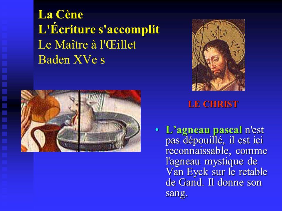 La Cène L'Écriture s'accomplit Le Maître à l'Œillet Baden XVe s LE CHRIST Lagneau pascal n'est pas dépouillé, il est ici reconnaissable, comme l'agnea