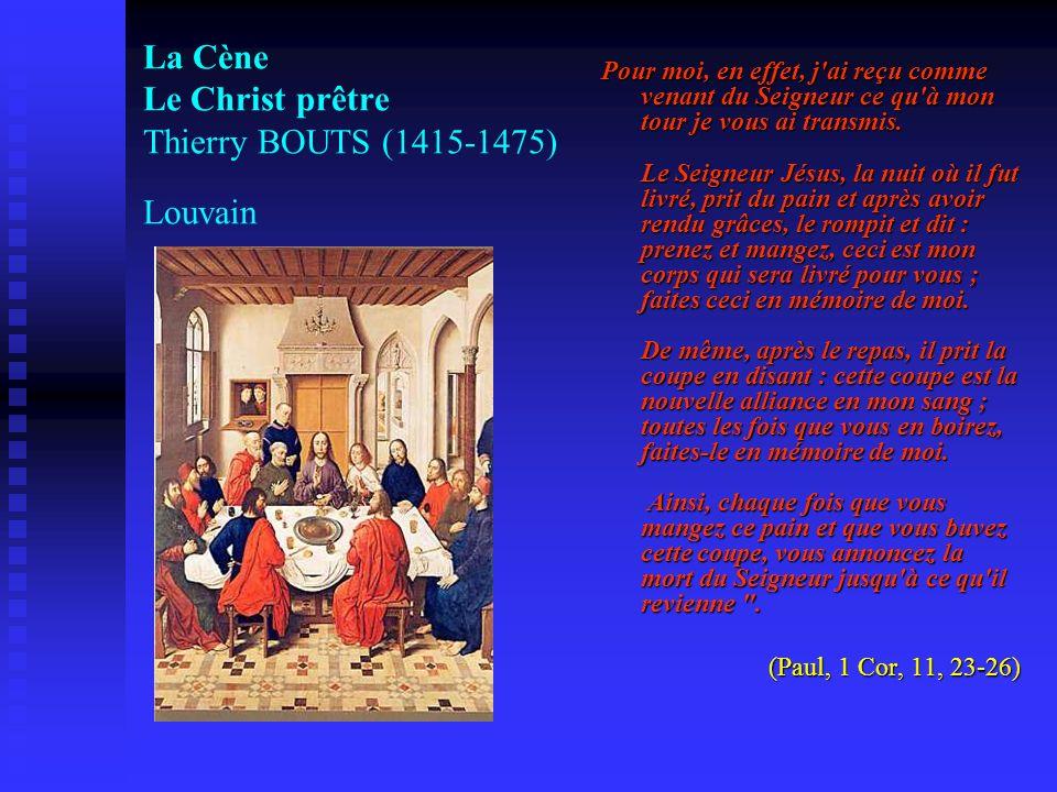 La Cène Le Christ prêtre Thierry BOUTS (1415-1475) Louvain Pour moi, en effet, j'ai reçu comme venant du Seigneur ce qu'à mon tour je vous ai transmis