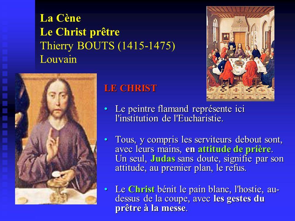 La Cène Le Christ prêtre Thierry BOUTS (1415-1475) Louvain LE CHRIST Le peintre flamand représente ici l'institution de l'Eucharistie. Tous, y compris