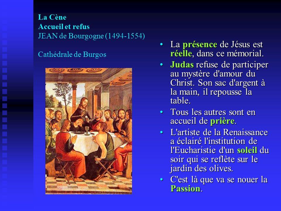 La Cène Accueil et refus JEAN de Bourgogne (1494-1554) Cathédrale de Burgos La présence de Jésus est réelle, dans ce mémorial. Judas refuse de partici