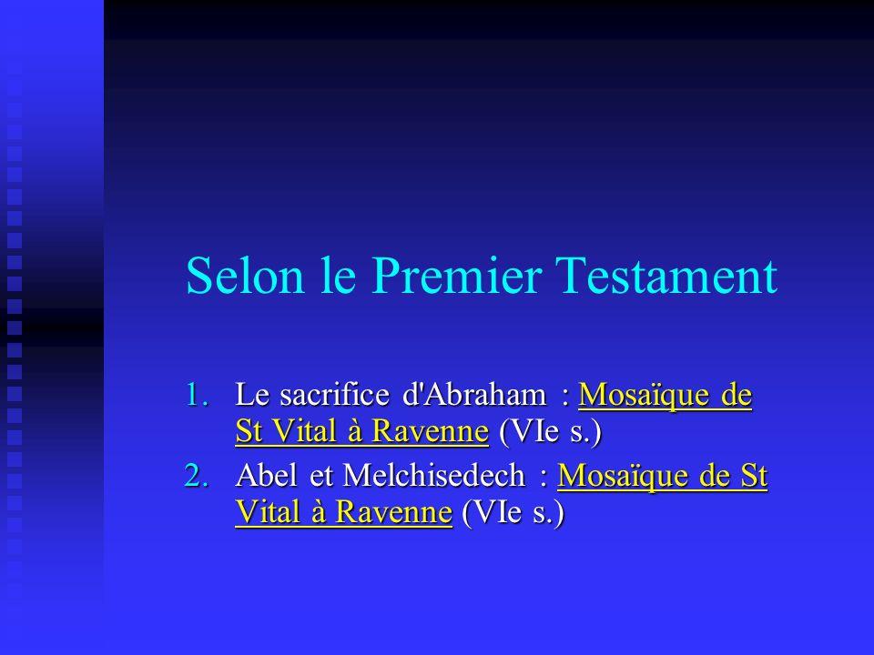 Selon le Premier Testament 1.Le sacrifice d'Abraham : Mosaïque de St Vital à Ravenne (VIe s.) 2.Abel et Melchisedech : Mosaïque de St Vital à Ravenne
