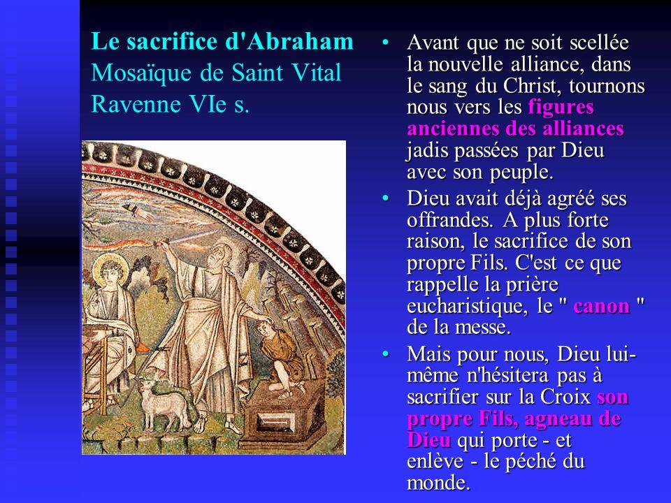 Le sacrifice d'Abraham Mosaïque de Saint Vital Ravenne VIe s. Avant que ne soit scellée la nouvelle alliance, dans le sang du Christ, tournons nous ve