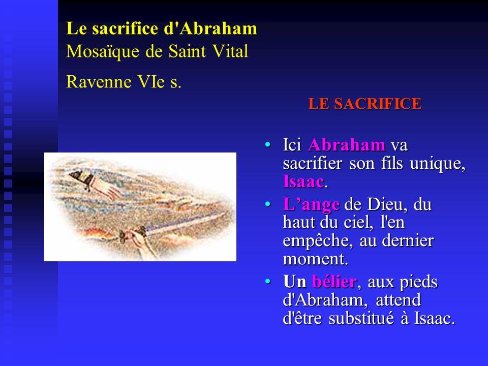 Le sacrifice d'Abraham Mosaïque de Saint Vital Ravenne VIe s. LE SACRIFICE Ici Abraham va sacrifier son fils unique, Isaac. Lange de Dieu, du haut du