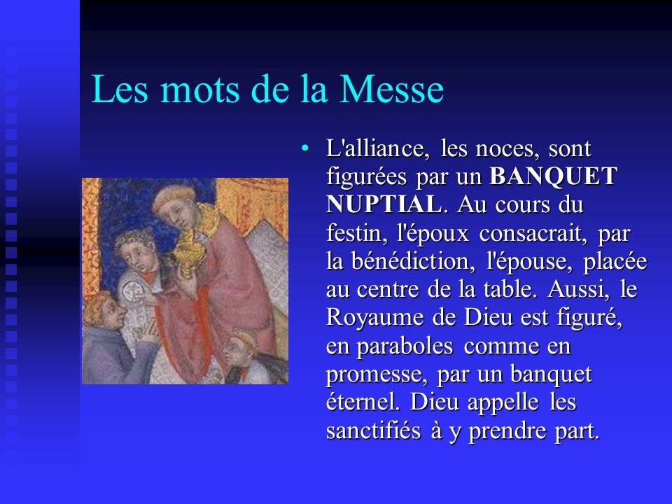 Les mots de la Messe L'alliance, les noces, sont figurées par un BANQUET NUPTIAL. Au cours du festin, l'époux consacrait, par la bénédiction, l'épouse