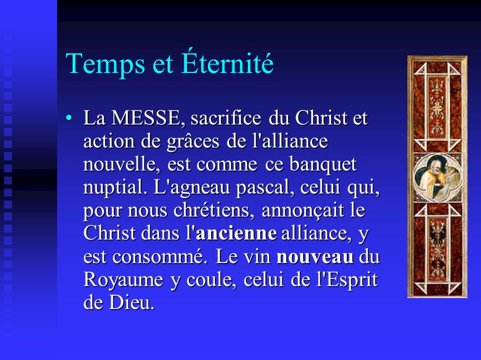Temps et Éternité La MESSE, sacrifice du Christ et action de grâces de l'alliance nouvelle, est comme ce banquet nuptial. L'agneau pascal, celui qui,