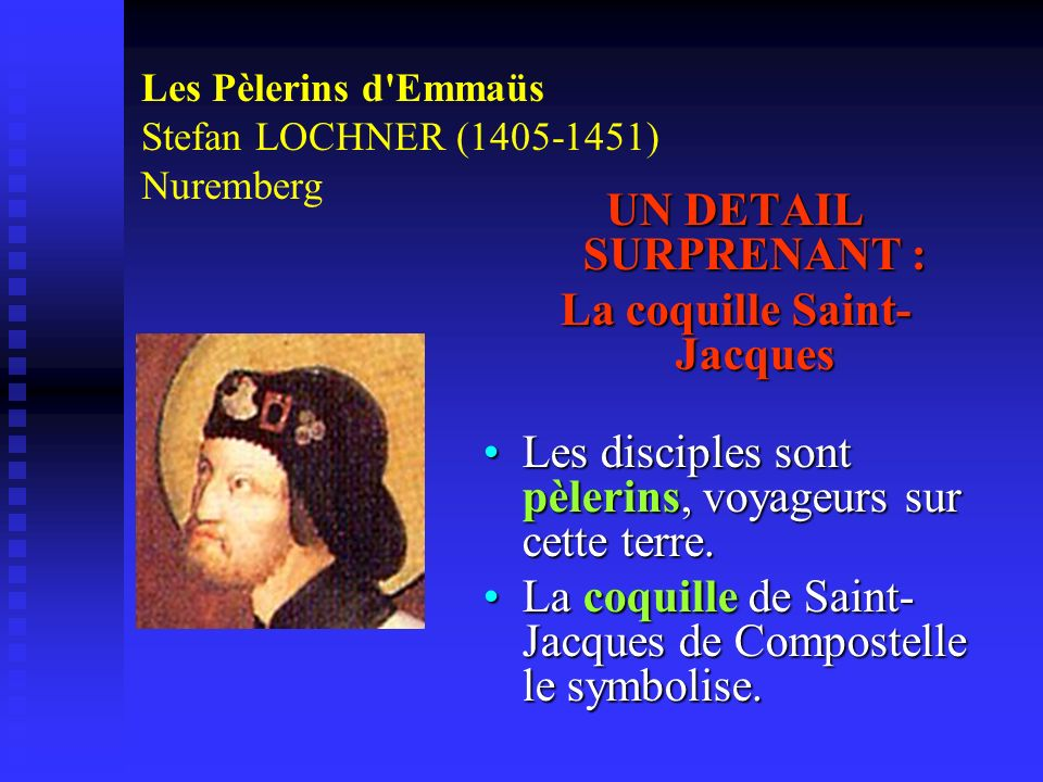Les Pèlerins d'Emmaüs Stefan LOCHNER (1405-1451) Nuremberg UN DETAIL SURPRENANT : La coquille Saint- Jacques Les disciples sont pèlerins, voyageurs su