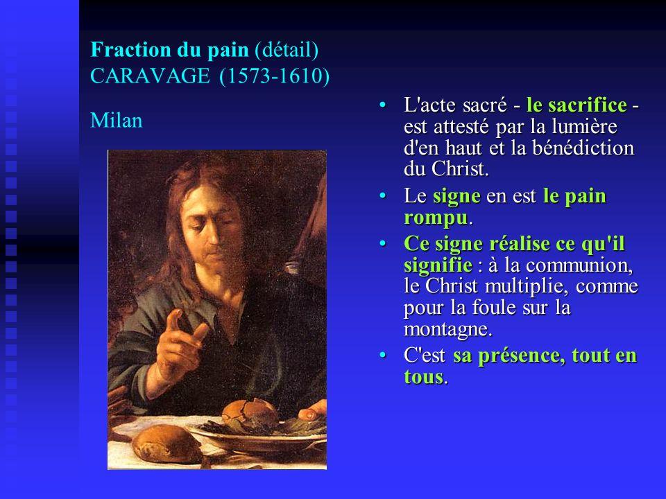 Fraction du pain (détail) CARAVAGE (1573-1610) Milan L'acte sacré - le sacrifice - est attesté par la lumière d'en haut et la bénédiction du Christ. L