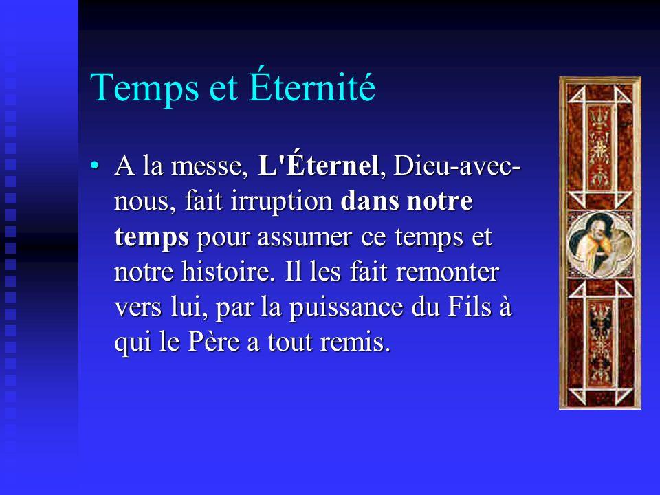 Temps et Éternité A la messe, L'Éternel, Dieu-avec- nous, fait irruption dans notre temps pour assumer ce temps et notre histoire. Il les fait remonte