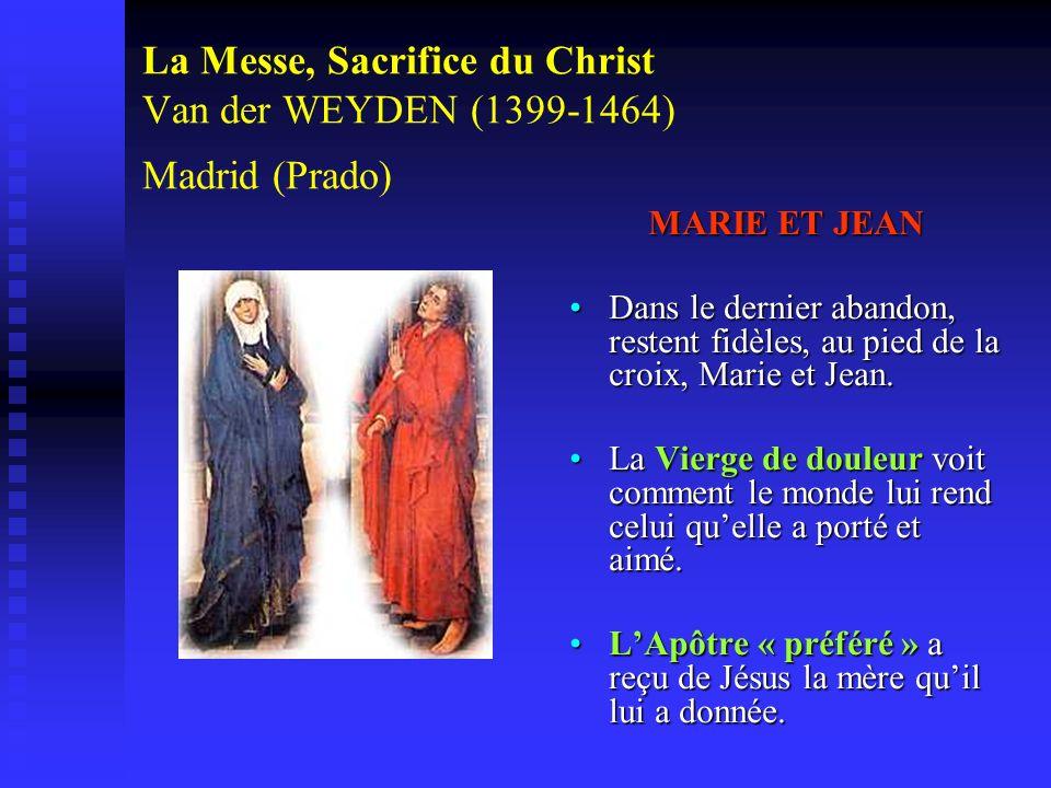 La Messe, Sacrifice du Christ Van der WEYDEN (1399-1464) Madrid (Prado) MARIE ET JEAN Dans le dernier abandon, restent fidèles, au pied de la croix, M