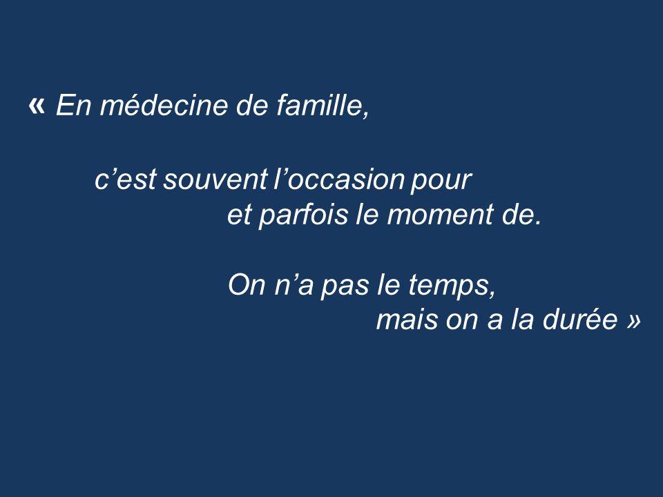 « En médecine de famille, cest souvent loccasion pour et parfois le moment de. On na pas le temps, mais on a la durée »