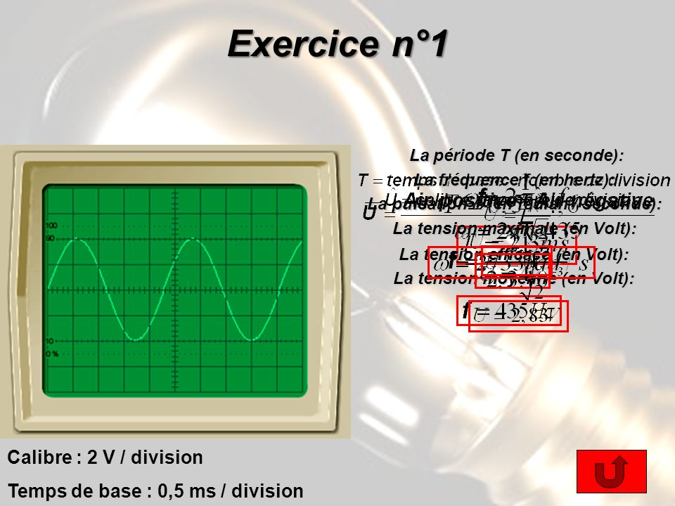 Exercice n°1 Calibre : 2 V / division Temps de base : 0,5 ms / division La période T (en seconde): La période T (en seconde): La fréquence f (en hertz): La pulsation (en radian / seconde): La tension maximale (en Volt): La tension efficace (en Volt): La tension moyenne (en Volt):