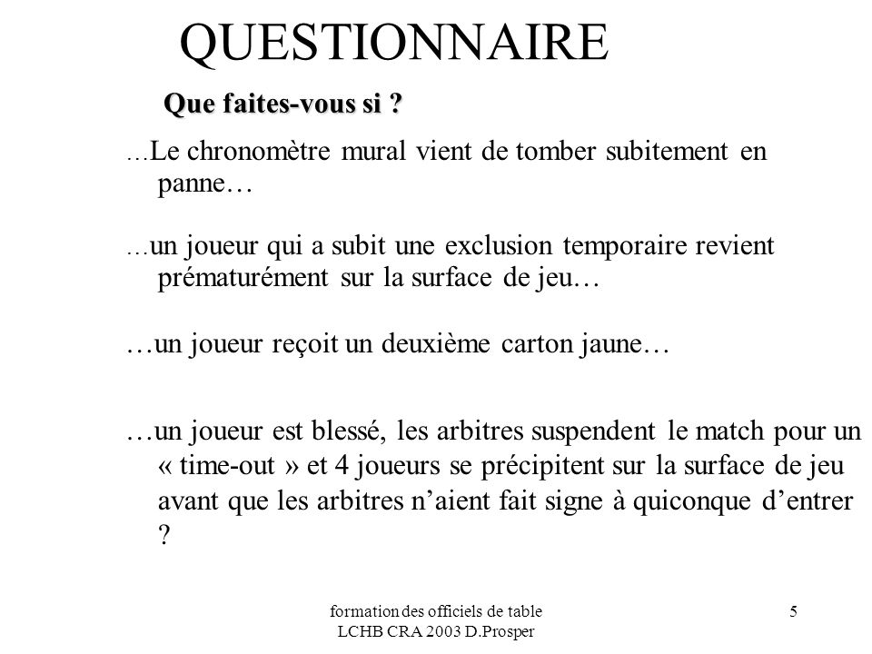 formation des officiels de table LCHB CRA 2003 D.Prosper 5 QUESTIONNAIRE Que faites-vous si ? … Le chronomètre mural vient de tomber subitement en pan