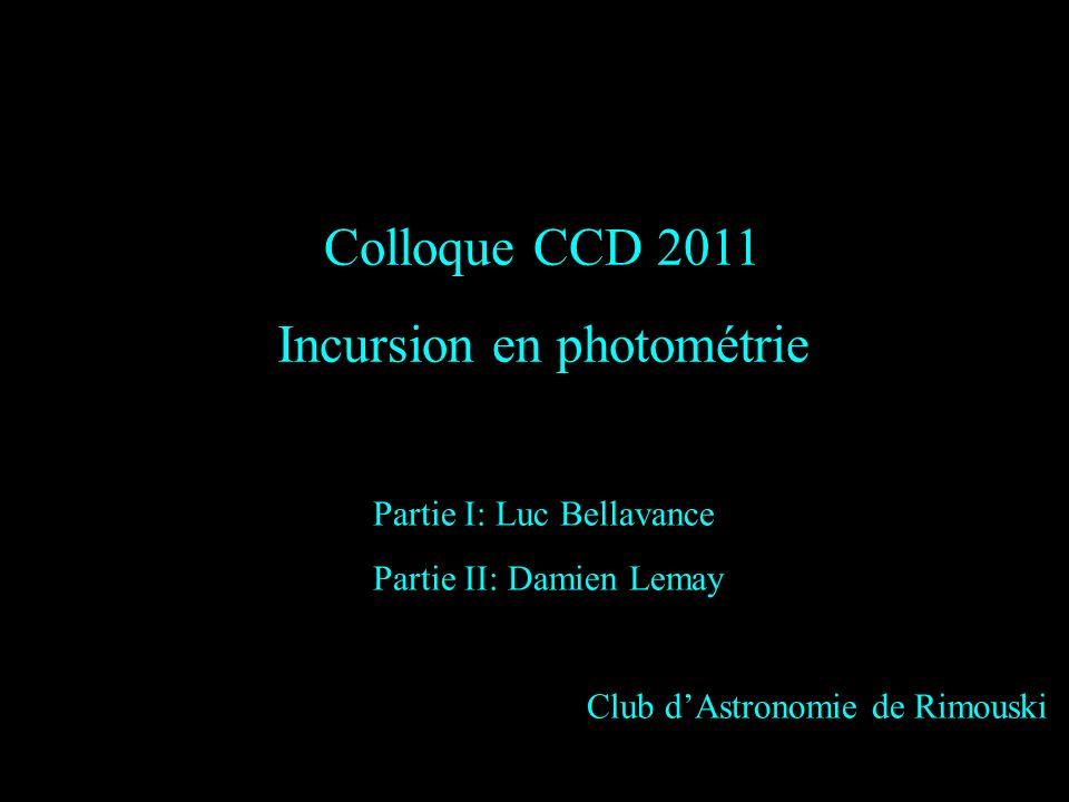 Colloque CCD 2011 Incursion en photométrie Partie I: Luc Bellavance Partie II: Damien Lemay Club dAstronomie de Rimouski