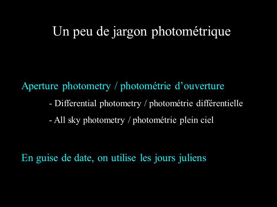 Un peu de jargon photométrique Aperture photometry / photométrie douverture - Differential photometry / photométrie différentielle - All sky photometry / photométrie plein ciel En guise de date, on utilise les jours juliens
