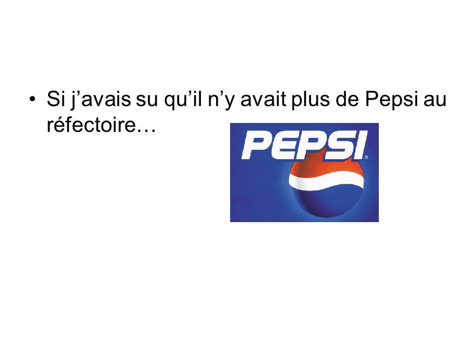 Si javais su quil ny avait plus de Pepsi au réfectoire…